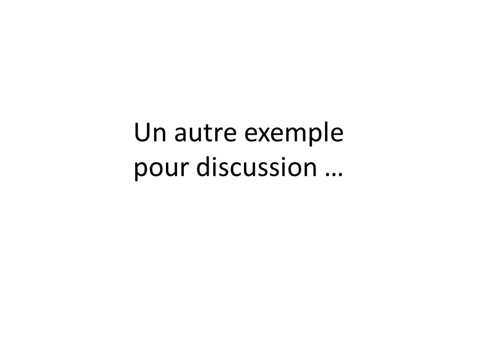 Un autre exemple pour discussion …
