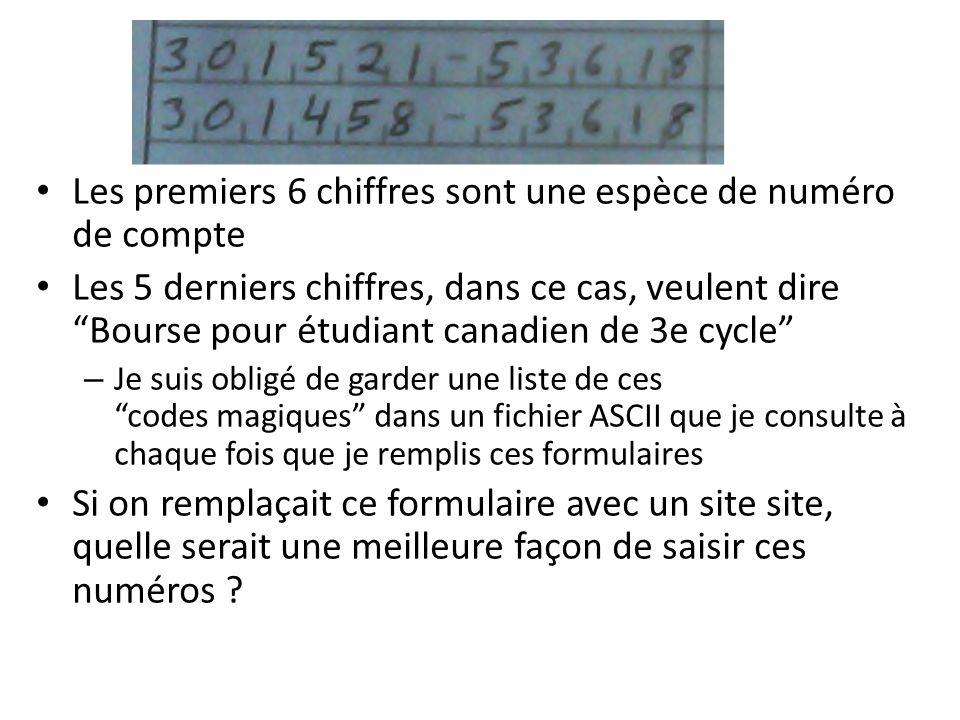 Les premiers 6 chiffres sont une espèce de numéro de compte Les 5 derniers chiffres, dans ce cas, veulent dire Bourse pour étudiant canadien de 3e cycle – Je suis obligé de garder une liste de ces codes magiques dans un fichier ASCII que je consulte à chaque fois que je remplis ces formulaires Si on remplaçait ce formulaire avec un site site, quelle serait une meilleure façon de saisir ces numéros