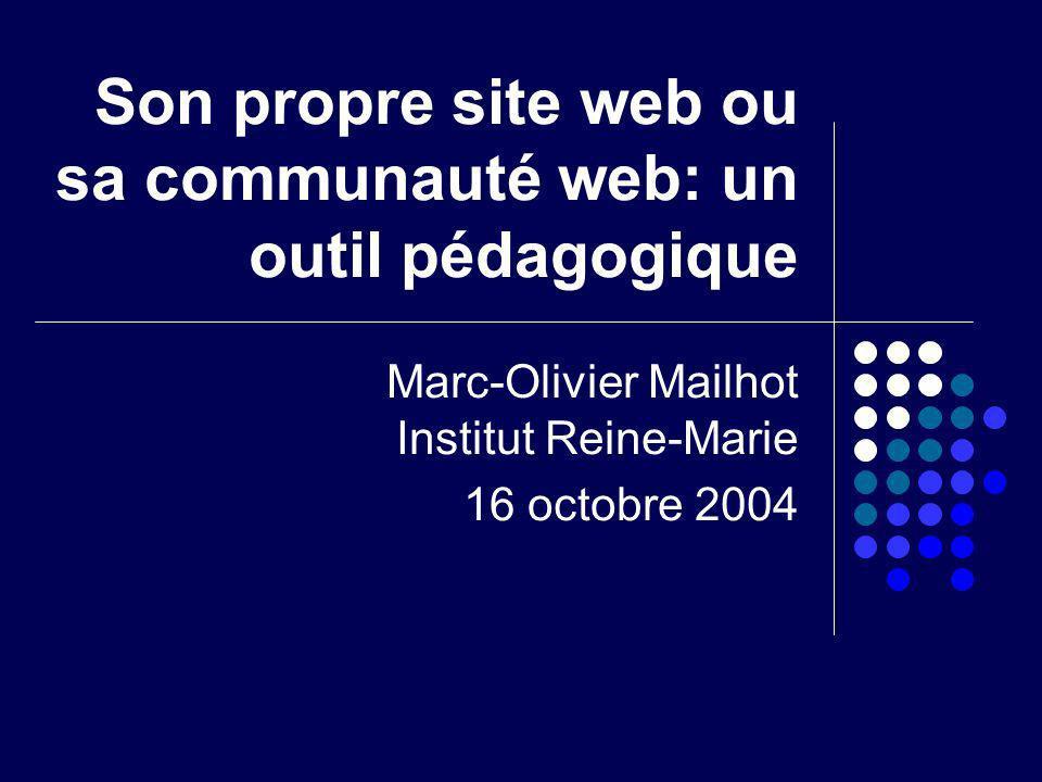 Son propre site web ou sa communauté web: un outil pédagogique Marc-Olivier Mailhot Institut Reine-Marie 16 octobre 2004