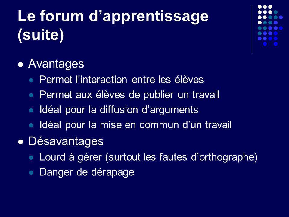 Le forum dapprentissage (suite) Avantages Permet linteraction entre les élèves Permet aux élèves de publier un travail Idéal pour la diffusion dargume