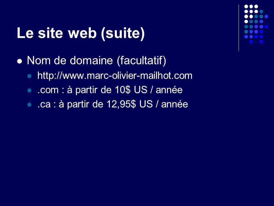 Le site web (suite) Nom de domaine (facultatif) http://www.marc-olivier-mailhot.com.com : à partir de 10$ US / année.ca : à partir de 12,95$ US / anné