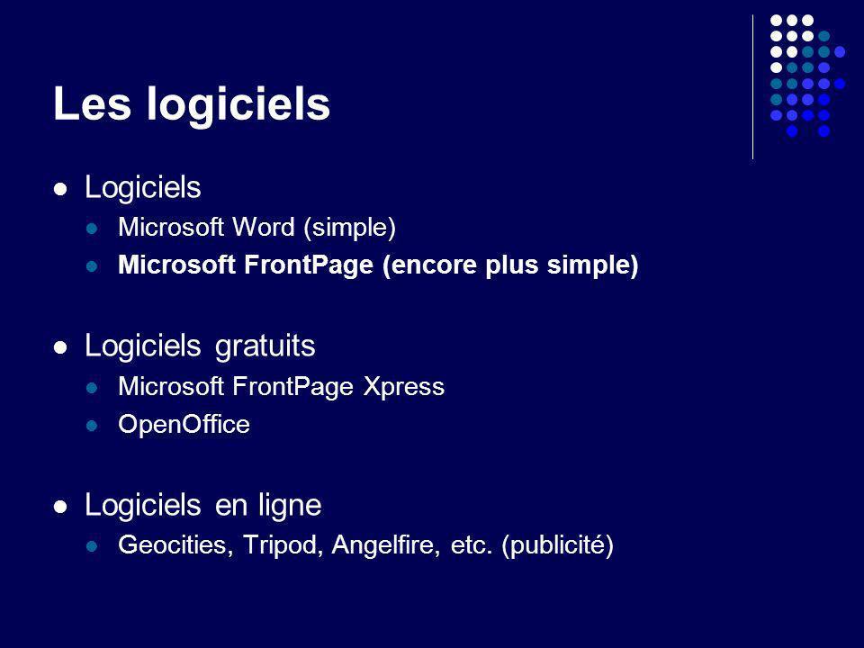 Les logiciels Logiciels Microsoft Word (simple) Microsoft FrontPage (encore plus simple) Logiciels gratuits Microsoft FrontPage Xpress OpenOffice Logiciels en ligne Geocities, Tripod, Angelfire, etc.