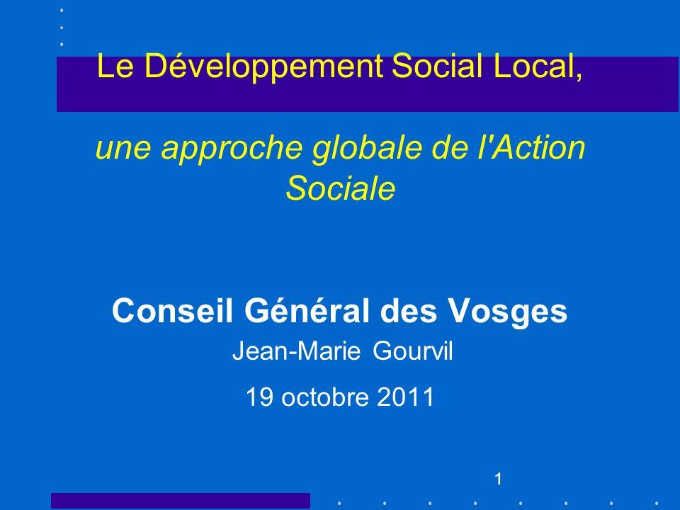1 Le Développement Social Local, une approche globale de l'Action Sociale Conseil Général des Vosges 19 octobre 2011 Jean-Marie Gourvil