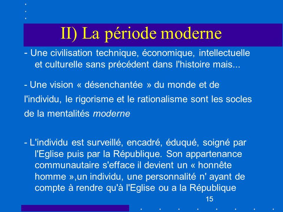 15 II) La période moderne - Une civilisation technique, économique, intellectuelle et culturelle sans précédent dans l'histoire mais... - Une vision «