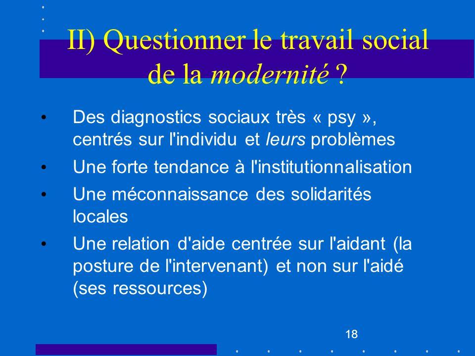 18 II) Questionner le travail social de la modernité ? Des diagnostics sociaux très « psy », centrés sur l'individu et leurs problèmes Une forte tenda