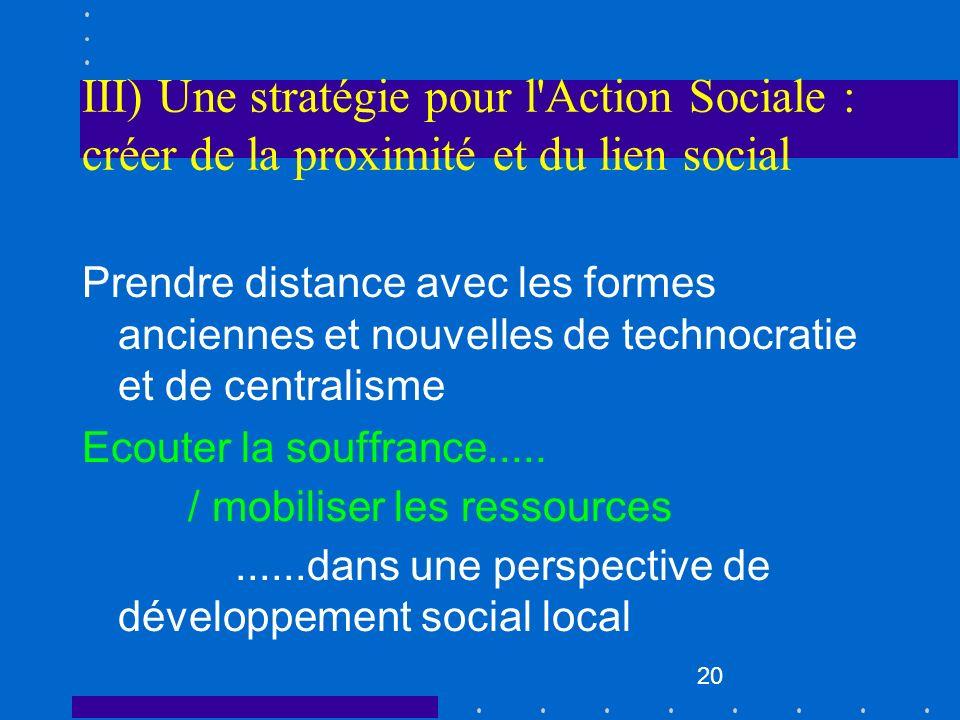 20 III) Une stratégie pour l'Action Sociale : créer de la proximité et du lien social Prendre distance avec les formes anciennes et nouvelles de techn