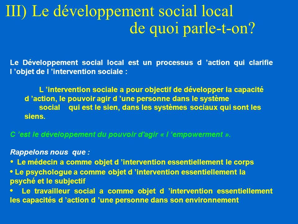 III) Le développement social local de quoi parle-t-on? Le Développement social local est un processus d action qui clarifie l objet de l intervention