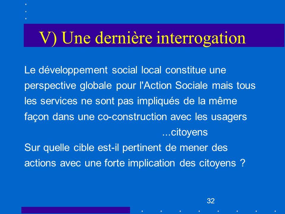 32 V) Une dernière interrogation Le développement social local constitue une perspective globale pour l'Action Sociale mais tous les services ne sont