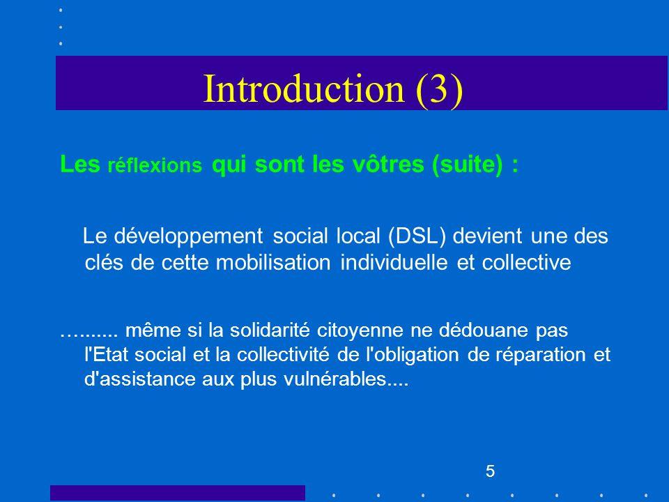 5 Introduction (3) Les réflexions qui sont les vôtres (suite) : Le développement social local (DSL) devient une des clés de cette mobilisation individ