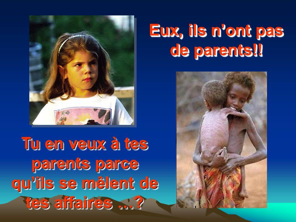 Tu en veux à tes parents parce quils se mêlent de tes affaires …? Eux, ils nont pas de parents!!