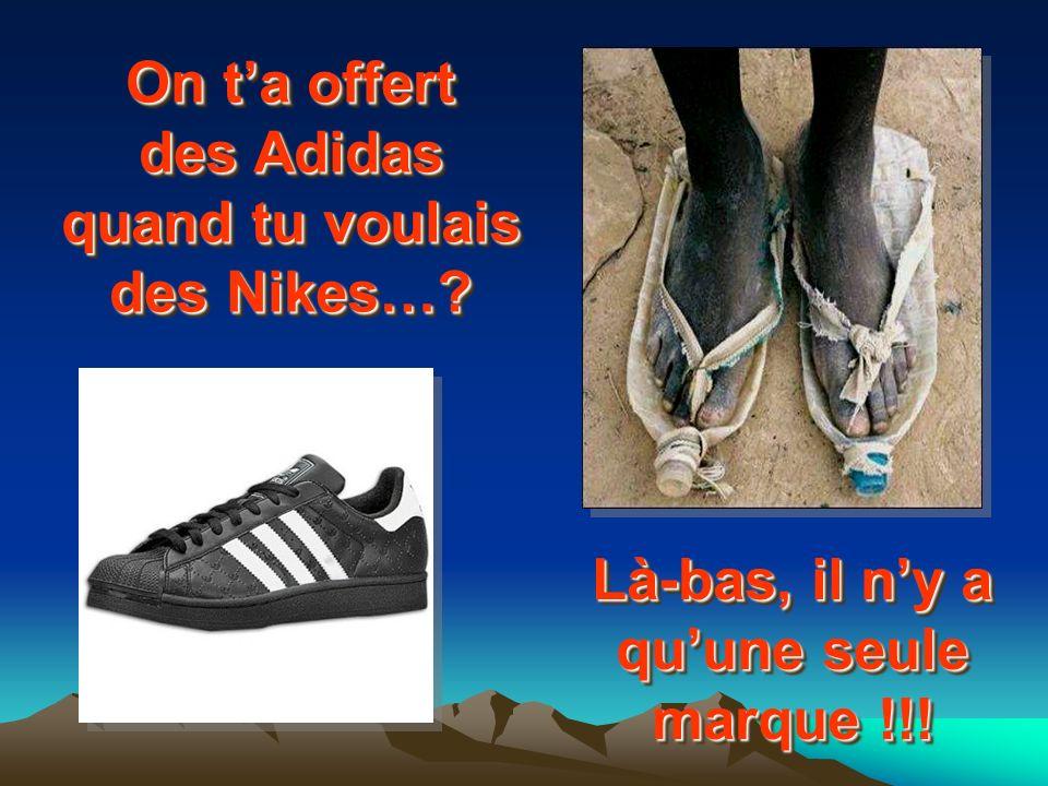 On ta offert des Adidas quand tu voulais des Nikes…? Là-bas, il ny a quune seule marque !!!
