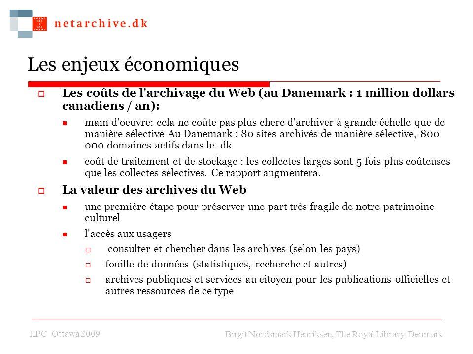 IIPC Ottawa 2009 Birgit Nordsmark Henriksen, The Royal Library, Denmark Les enjeux économiques Les coûts de l archivage du Web (au Danemark : 1 million dollars canadiens / an): main d oeuvre: cela ne coûte pas plus cherc d archiver à grande échelle que de manière sélective Au Danemark : 80 sites archivés de manière sélective, 800 000 domaines actifs dans le.dk coût de traitement et de stockage : les collectes larges sont 5 fois plus coûteuses que les collectes sélectives.