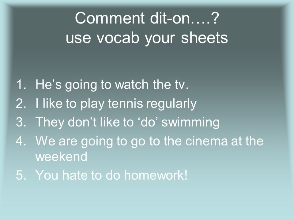 Comment dit-on….. use vocab your sheets 1.Hes going to watch the tv.