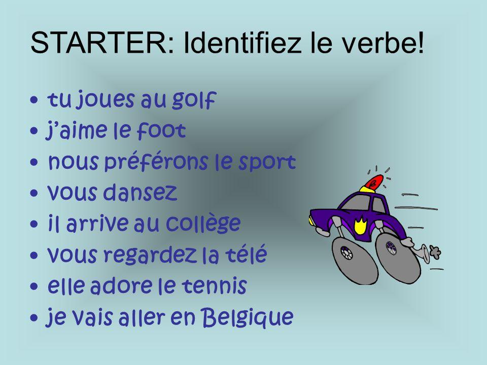 tu joues au golf jaime le foot nous préférons le sport vous dansez il arrive au collège vous regardez la télé elle adore le tennis je vais aller en Belgique STARTER: Identifiez le verbe!