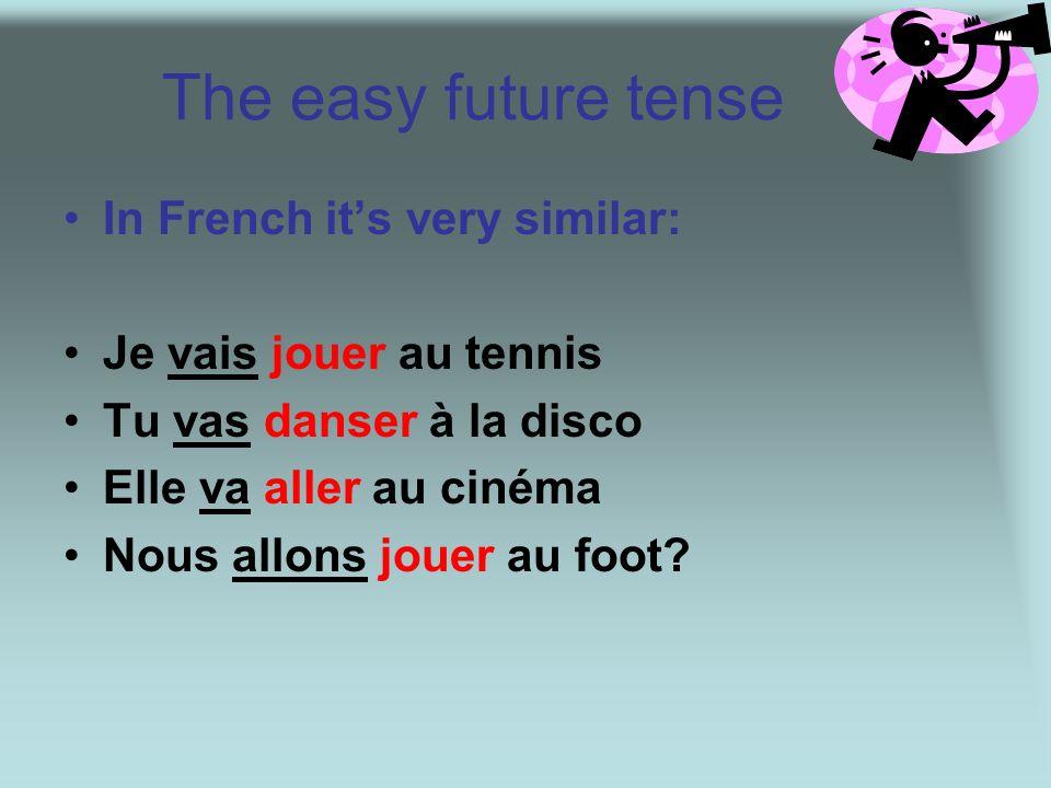 The easy future tense In French its very similar: Je vais jouer au tennis Tu vas danser à la disco Elle va aller au cinéma Nous allons jouer au foot