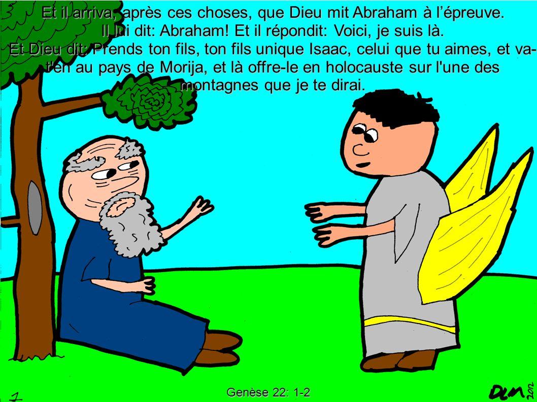 Genèse 22: 1-2 Et il arriva, après ces choses, que Dieu mit Abraham à lépreuve. Il lui dit: Abraham! Et il répondit: Voici, je suis là. Et Dieu dit: P