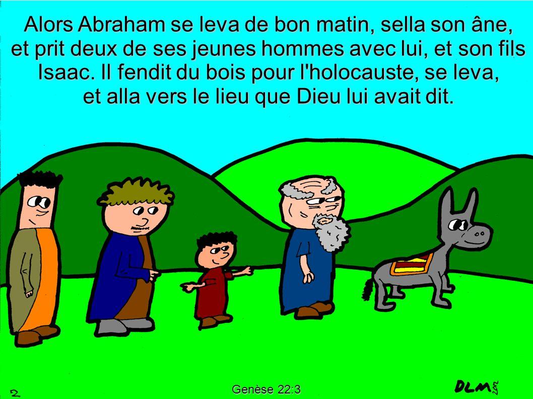 Genèse 22:3 Alors Abraham se leva de bon matin, sella son âne, et prit deux de ses jeunes hommes avec lui, et son fils Isaac. Il fendit du bois pour l