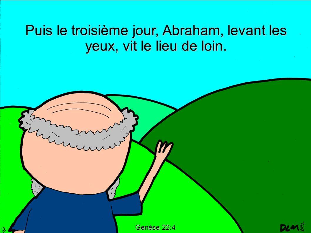 Genèse 22:4 Puis le troisième jour, Abraham, levant les yeux, vit le lieu de loin.
