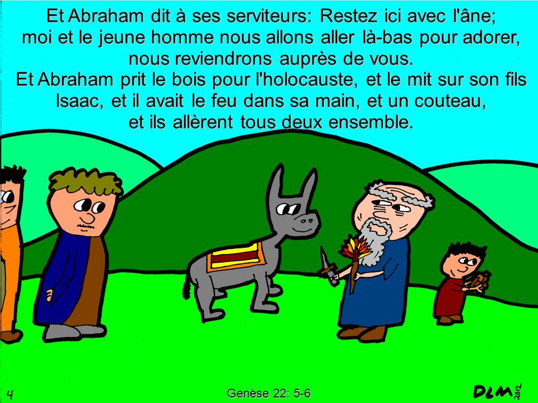 Genèse 22: 5-6 Et Abraham dit à ses serviteurs: Restez ici avec l'âne; moi et le jeune homme nous allons aller là-bas pour adorer, nous reviendrons au