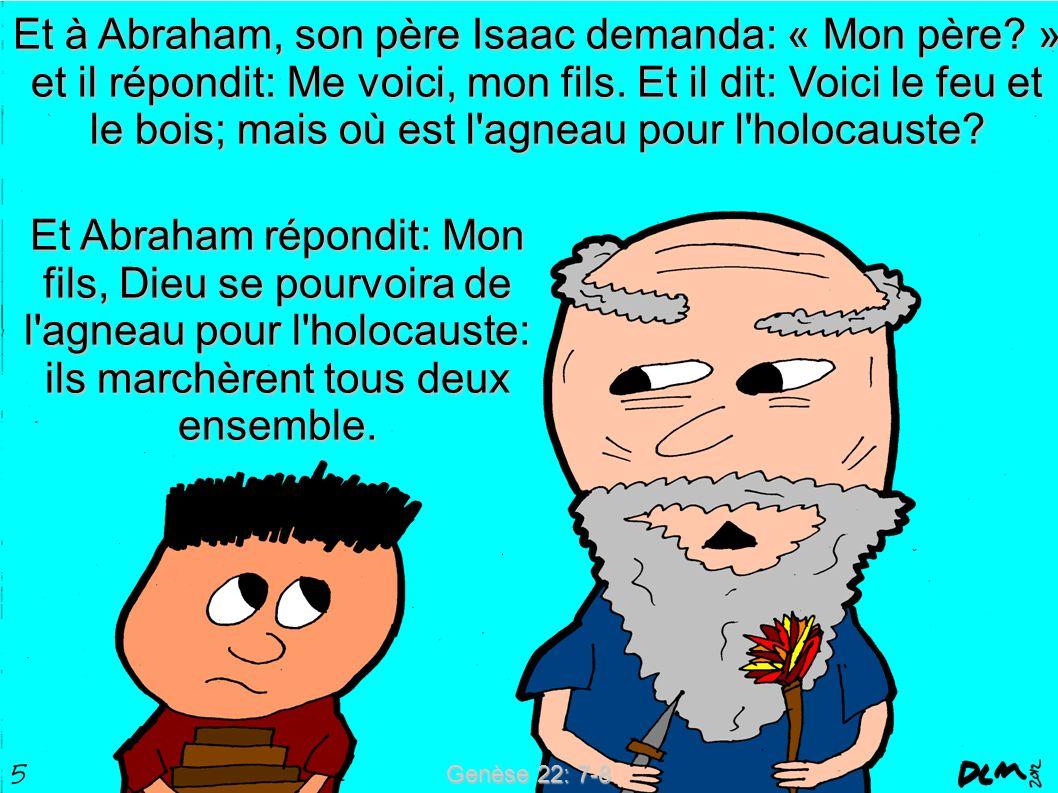 Genèse 22: 7-8 Et à Abraham, son père Isaac demanda: « Mon père? » et il répondit: Me voici, mon fils. Et il dit: Voici le feu et le bois; mais où est