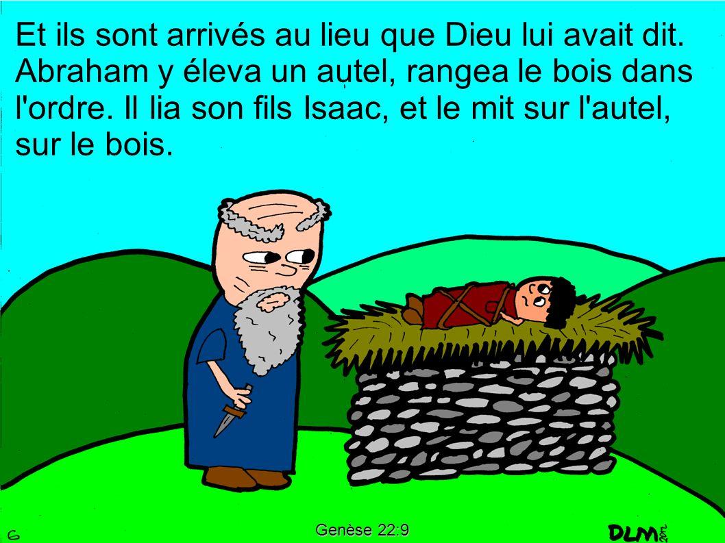 Genèse 22:9 Et ils sont arrivés au lieu que Dieu lui avait dit. Abraham y éleva un autel, rangea le bois dans l'ordre. Il lia son fils Isaac, et le mi