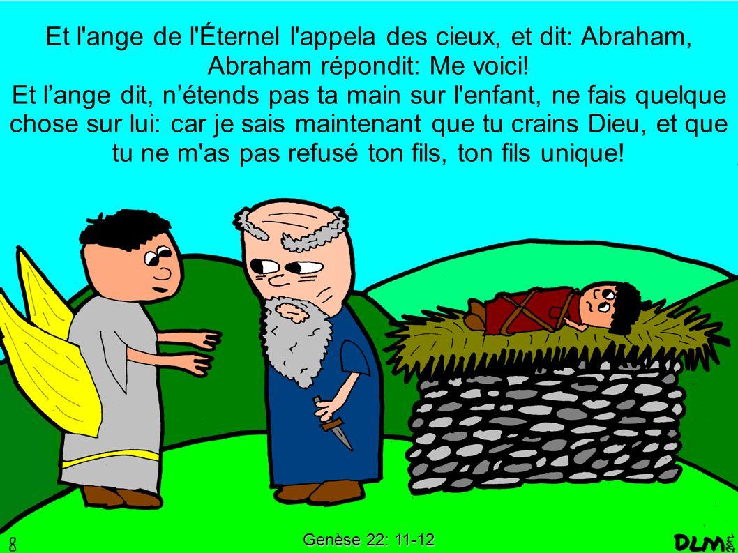 Genèse 22: 11-12 Et l'ange de l'Éternel l'appela des cieux, et dit: Abraham, Abraham répondit: Me voici! Et lange dit, nétends pas ta main sur l'enfan