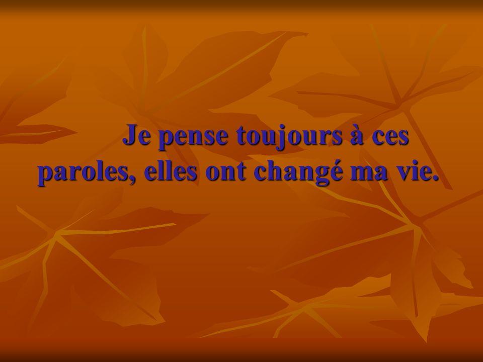 Je pense toujours à ces paroles, elles ont changé ma vie. Je pense toujours à ces paroles, elles ont changé ma vie.