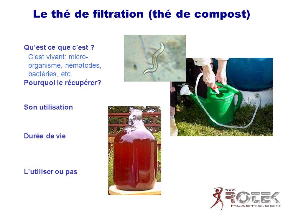 Le thé de filtration (thé de compost) Quest ce que cest ? Pourquoi le récupérer? Son utilisation Durée de vie Lutiliser ou pas Cest vivant: micro- org
