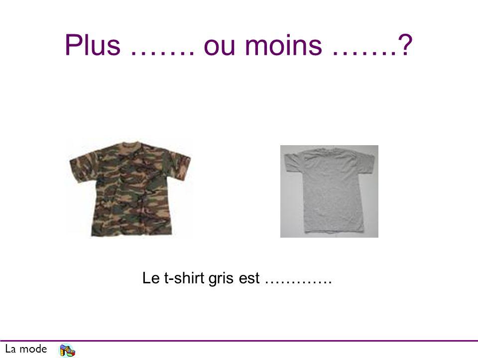 Plus ……. ou moins ……. La mode Le t-shirt gris est ………….