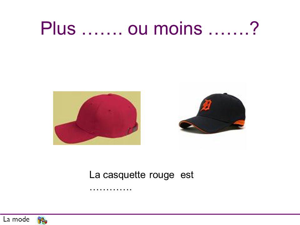 Plus ……. ou moins ……. La mode La casquette rouge est ………….