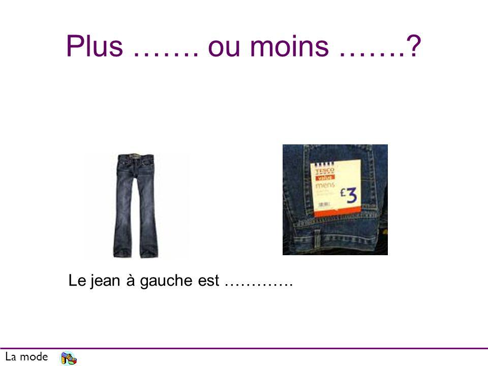 Plus ……. ou moins …….? La mode Le jean à gauche est ………….