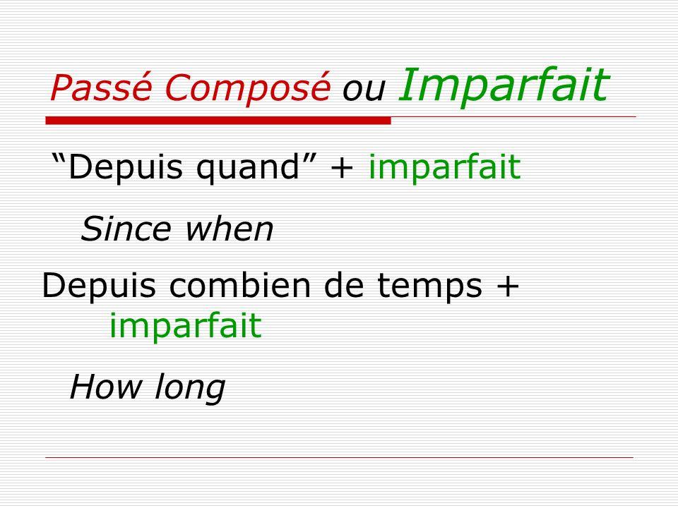 Passé Composé ou Imparfait Depuis quand + imparfait Since when Depuis combien de temps + imparfait How long