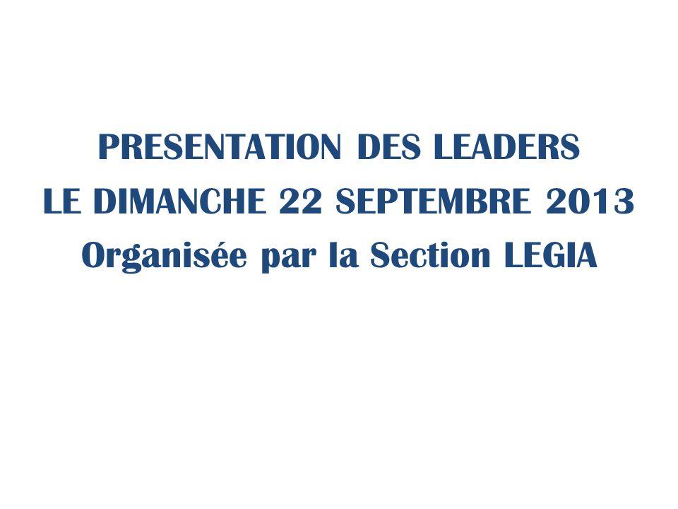 PRESENTATION DES LEADERS LE DIMANCHE 22 SEPTEMBRE 2013 Organisée par la Section LEGIA