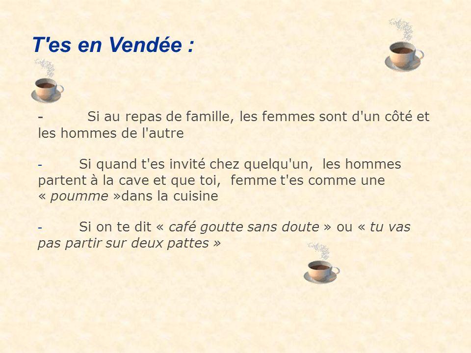 - Si au repas de famille, les femmes sont d un côté et les hommes de l autre - Si quand t es invité chez quelqu un, les hommes partent à la cave et que toi, femme t es comme une « poumme »dans la cuisine - Si on te dit « café goutte sans doute » ou « tu vas pas partir sur deux pattes » T es en Vendée :