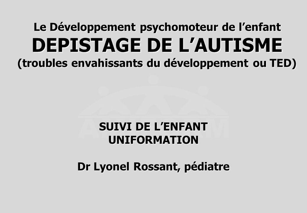 Le Développement psychomoteur de lenfant DEPISTAGE DE LAUTISME (troubles envahissants du développement ou TED) SUIVI DE LENFANT UNIFORMATION Dr Lyonel