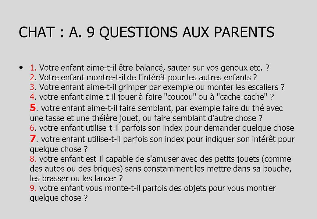 CHAT : A. 9 QUESTIONS AUX PARENTS 1. Votre enfant aime-t-il être balancé, sauter sur vos genoux etc. ? 2. Votre enfant montre-t-il de l'intérêt pour l