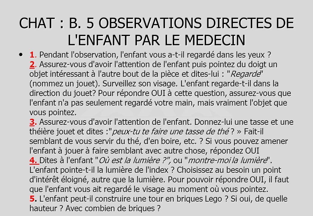CHAT : B. 5 OBSERVATIONS DIRECTES DE L'ENFANT PAR LE MEDECIN 1. Pendant l'observation, l'enfant vous a-t-il regardé dans les yeux ? 2. Assurez-vous d'