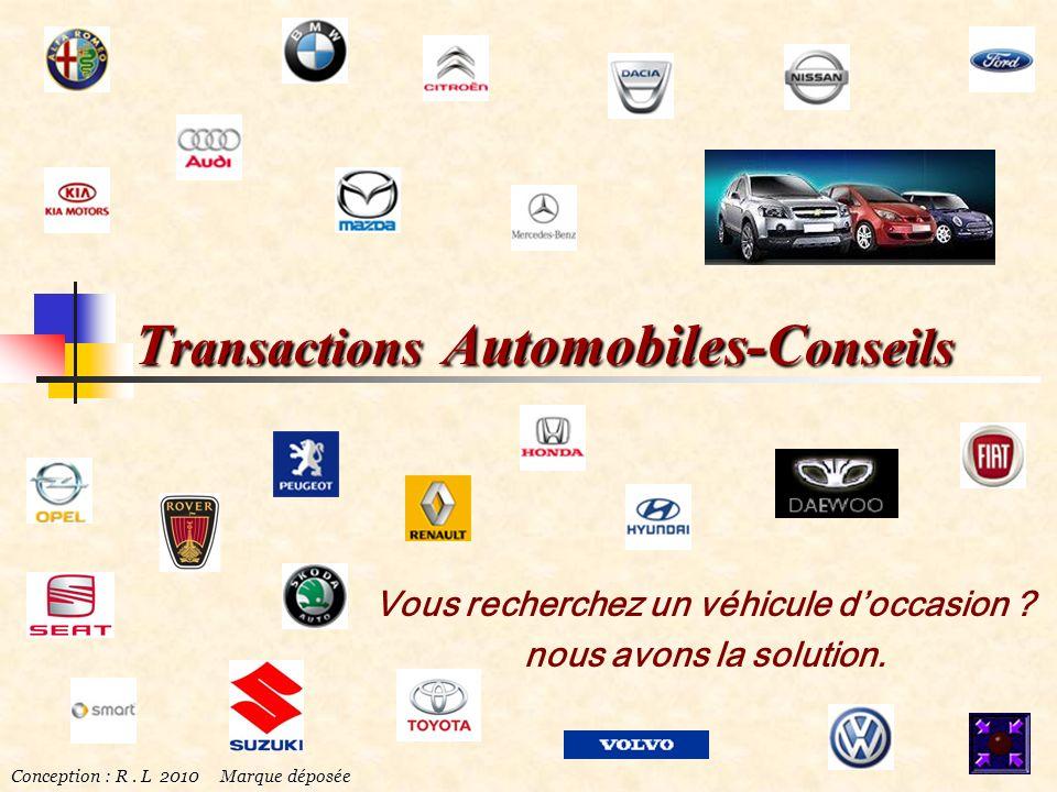 T ransactions Automobiles-C onseils Vous recherchez un véhicule doccasion ? nous avons la solution. Conception : R. L 2010 Marque déposée