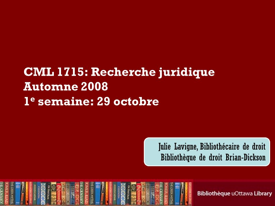 CML 1715: Recherche juridique Automne 2008 1 e semaine: 29 octobre Julie Lavigne, Bibliothécaire de droit Bibliothèque de droit Brian-Dickson