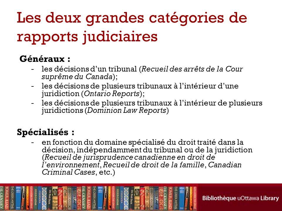 Les deux grandes catégories de rapports judiciaires Généraux : -les décisions dun tribunal (Recueil des arrêts de la Cour suprême du Canada); -les décisions de plusieurs tribunaux à lintérieur dune juridiction (Ontario Reports); -les décisions de plusieurs tribunaux à lintérieur de plusieurs juridictions (Dominion Law Reports) Spécialisés : - en fonction du domaine spécialisé du droit traité dans la décision, indépendamment du tribunal ou de la juridiction (Recueil de jurisprudence canadienne en droit de lenvironnement, Recueil de droit de la famille, Canadian Criminal Cases, etc.)
