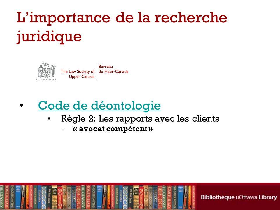 Limportance de la recherche juridique Code de déontologie Règle 2: Les rapports avec les clients –« avocat compétent »