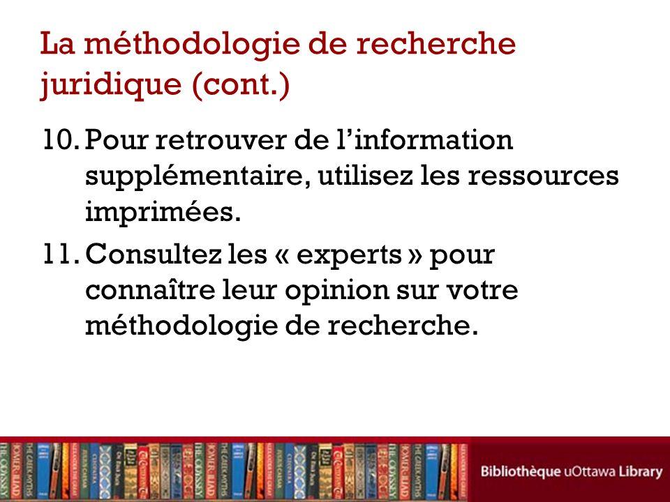 La méthodologie de recherche juridique (cont.) 10.Pour retrouver de linformation supplémentaire, utilisez les ressources imprimées.