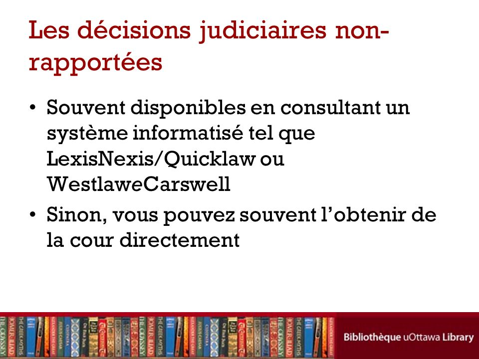 Les décisions judiciaires non- rapportées Souvent disponibles en consultant un système informatisé tel que LexisNexis/Quicklaw ou WestlaweCarswell Sinon, vous pouvez souvent lobtenir de la cour directement