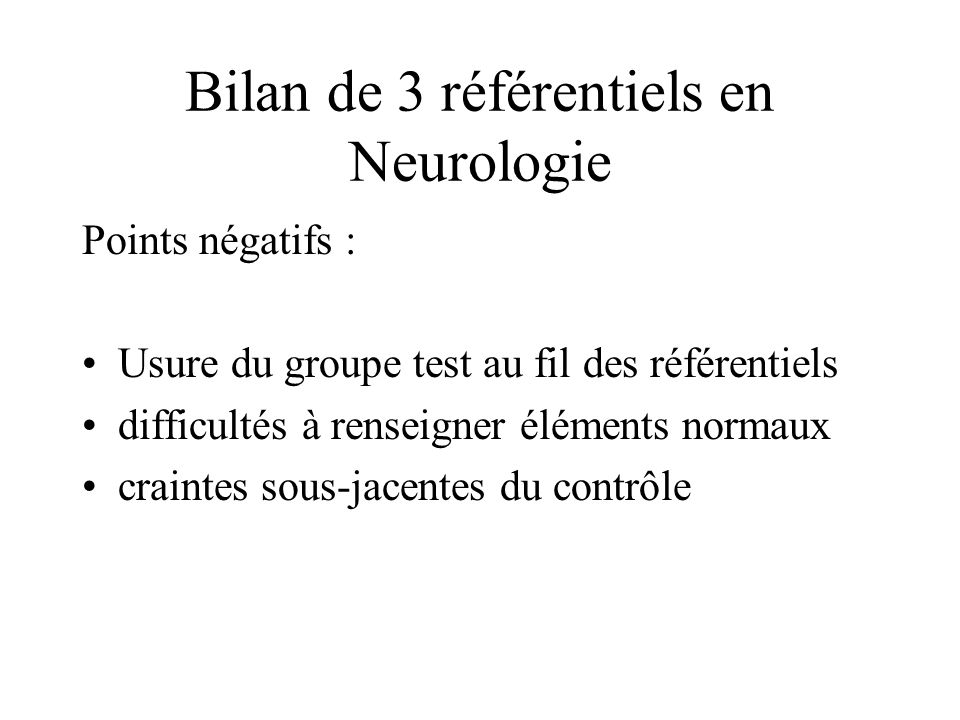 Bilan de 3 référentiels en Neurologie Points négatifs : Usure du groupe test au fil des référentiels difficultés à renseigner éléments normaux craintes sous-jacentes du contrôle
