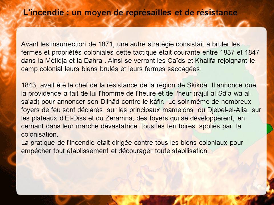 L incendie : un moyen de représailles et de résistance Avant les insurrection de 1871, une autre stratégie consistait à bruler les fermes et propriétés coloniales cette tactique était courante entre 1837 et 1847 dans la Métidja et la Dahra.