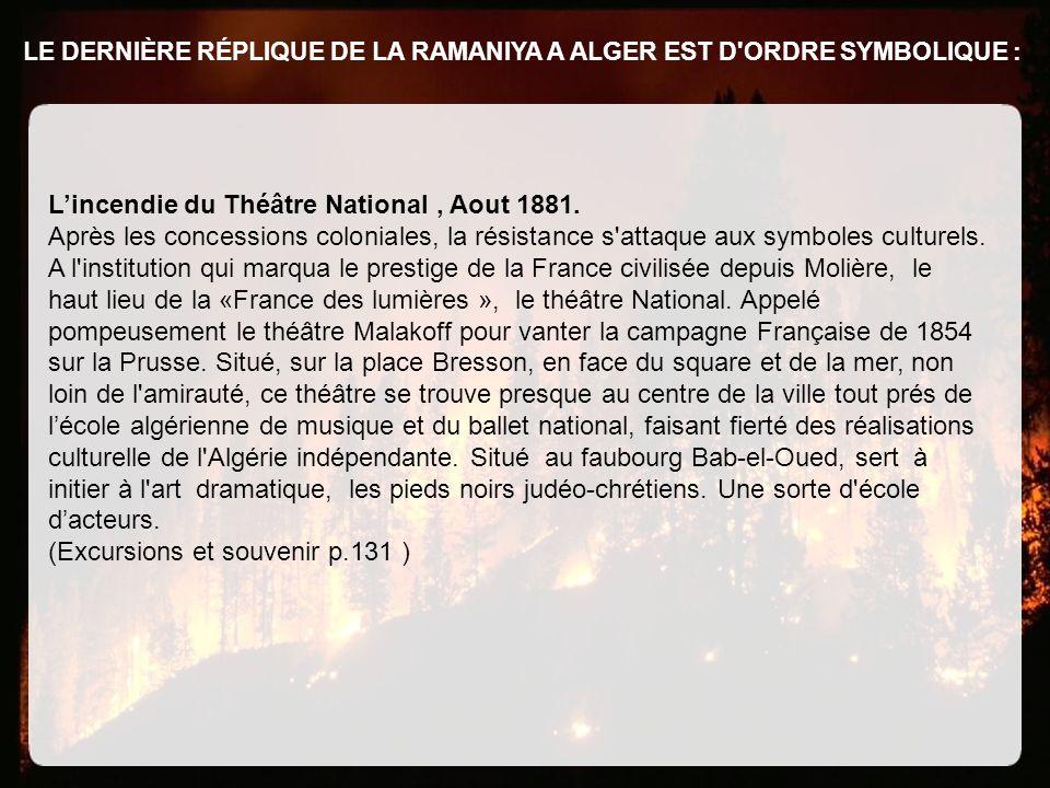 LE DERNIÈRE RÉPLIQUE DE LA RAMANIYA A ALGER EST D'ORDRE SYMBOLIQUE : Lincendie du Théâtre National, Aout 1881. Après les concessions coloniales, la ré