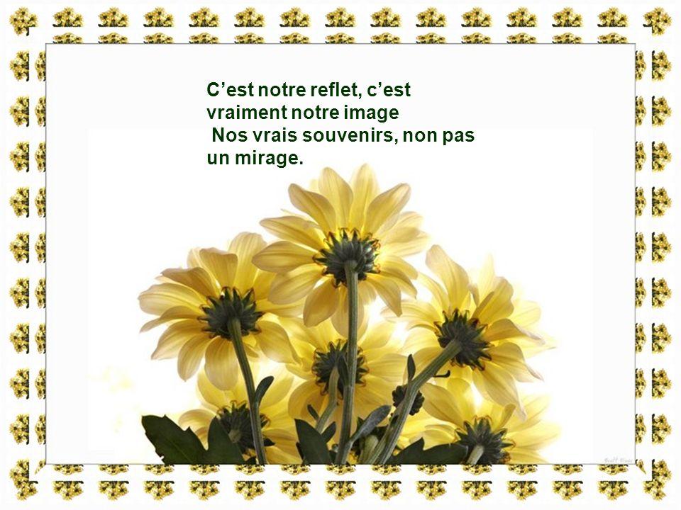 Cest notre reflet, cest vraiment notre image Nos vrais souvenirs, non pas un mirage.
