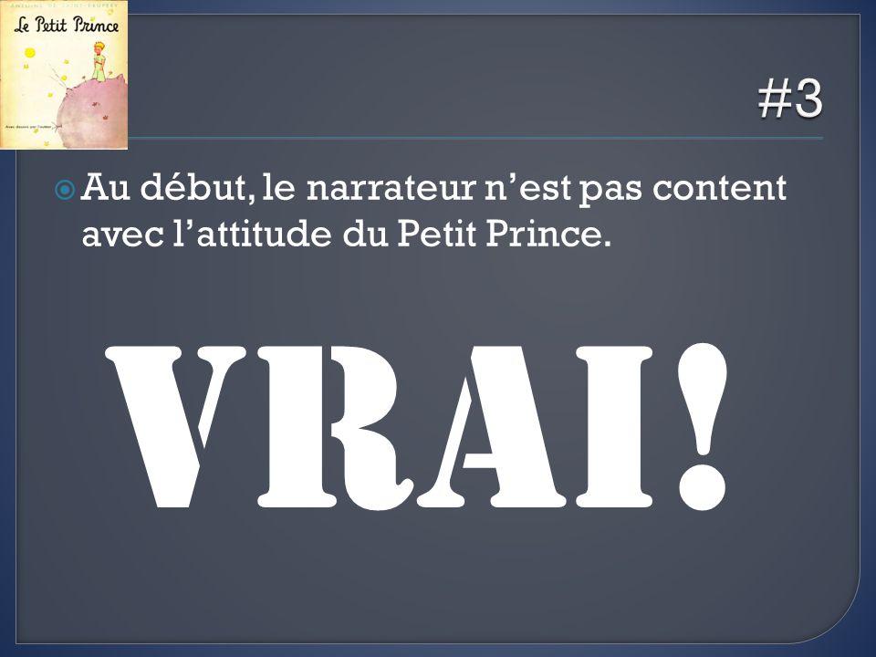 Au début, le narrateur nest pas content avec lattitude du Petit Prince. VRAI!