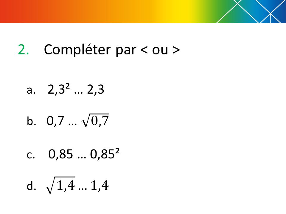 2.Compléter par a. 2,3² … 2,3 b. c. 0,85 … 0,85² d.