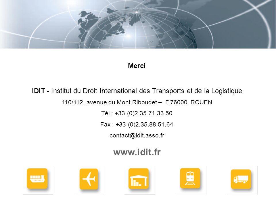 Merci IDIT - Institut du Droit International des Transports et de la Logistique 110/112, avenue du Mont Riboudet – F.76000 ROUEN Tél : +33 (0)2.35.71.33.50 Fax : +33 (0)2.35.88.51.64 contact@idit.asso.fr www.idit.fr